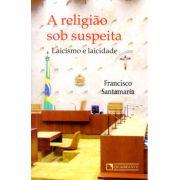 A Religião Sob Suspeita - Laicismo e Laicidade