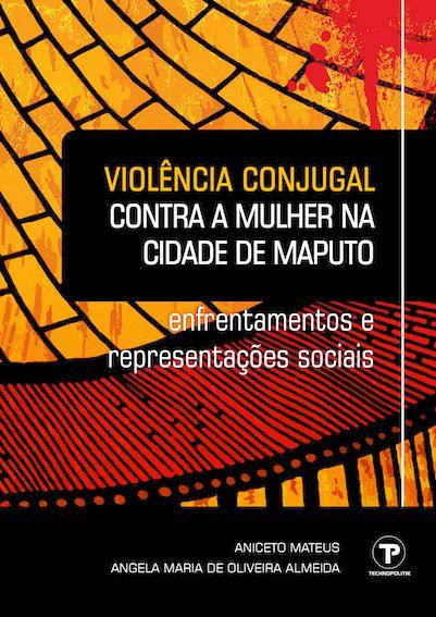 Violência conjugal contra a mulher na cidade de Maputo (Moçambique): enfrentamentos e representações sociais. ISBN 978-85-92918-10-1  - Technopolitik