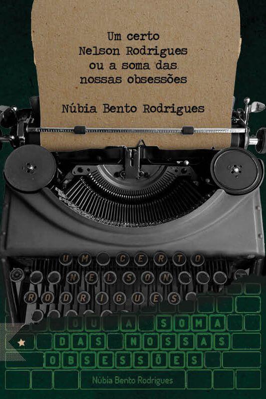 Um certo Nelson Rodrigues ou a soma das nossas obsessões, de Núbia Bento Rodrigues