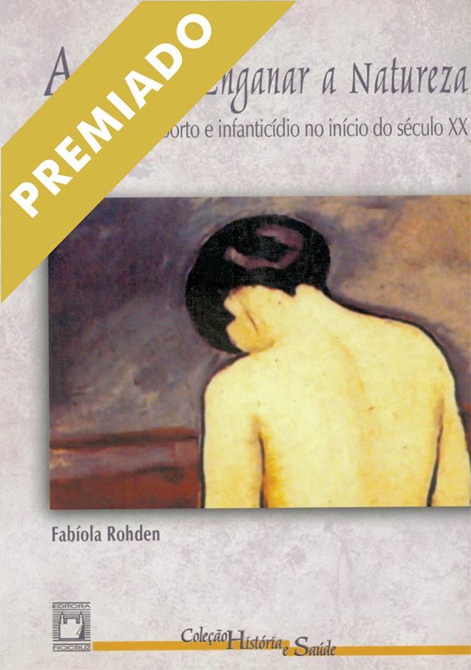 Arte de Enganar a Natureza: contracepção, aborto e infanticídio no início do século XX, A  - Livraria Virtual da Editora Fiocruz