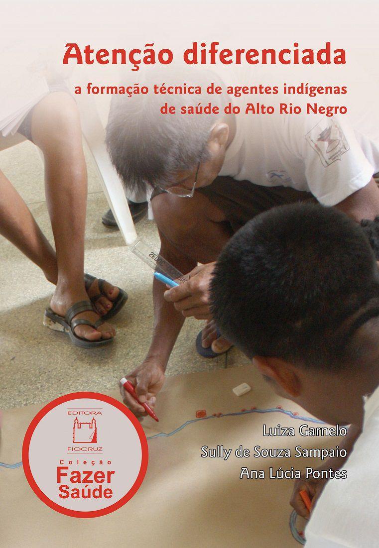 Atenção diferenciada: a formação técnica de agentes indígenas de saúde do Alto Rio Negro  - Livraria Virtual da Editora Fiocruz