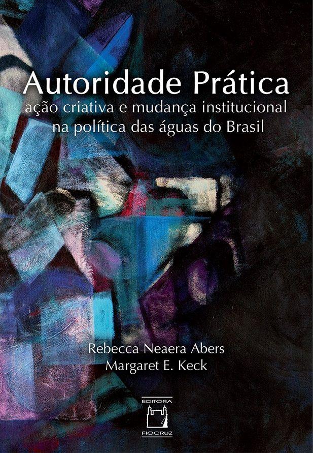 Autoridade Prática: ação criativa e mudança institucional na política das águas do Brasil  - Livraria Virtual da Editora Fiocruz