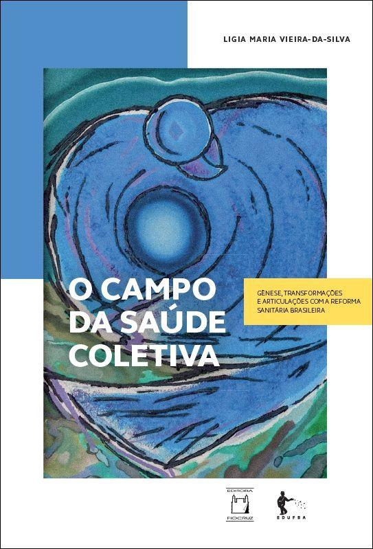 O Campo da Saúde Coletiva - Gênese, Transformações e Articulações com a Reforma Sanitária Brasileira  - Livraria Virtual da Editora Fiocruz