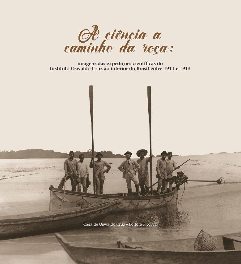 Ciência a Caminho da Roça: imagens das expedições científicas do Instituto Oswaldo Cruz ao interior do Brasil entre 1911 e 1913, A  - Livraria Virtual da Editora Fiocruz