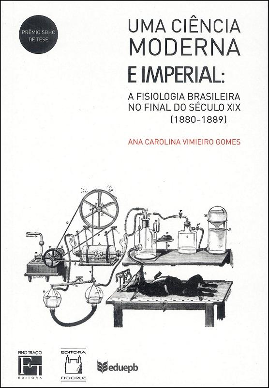 Ciência Moderna e Imperial - A fisiologia brasileira no final do século XIX (1880-1889), Uma  - Livraria Virtual da Editora Fiocruz