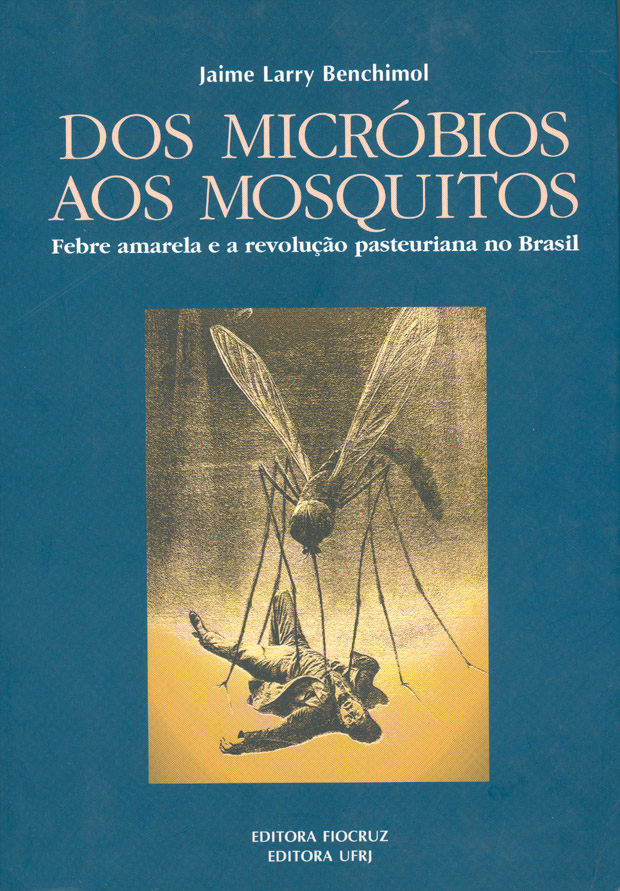 Dos Micróbios aos Mosquitos: febre amarela e a revolução pasteuriana no Brasil  - Livraria Virtual da Editora Fiocruz