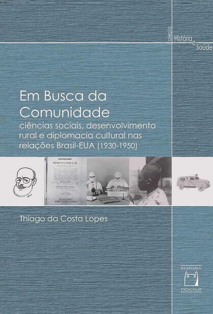 Em Busca da Comunidade: ciências sociais, desenvolvimento rural e diplomacia cultural nas relações Brasil-EUA (1930-1950)  - Livraria Virtual da Editora Fiocruz