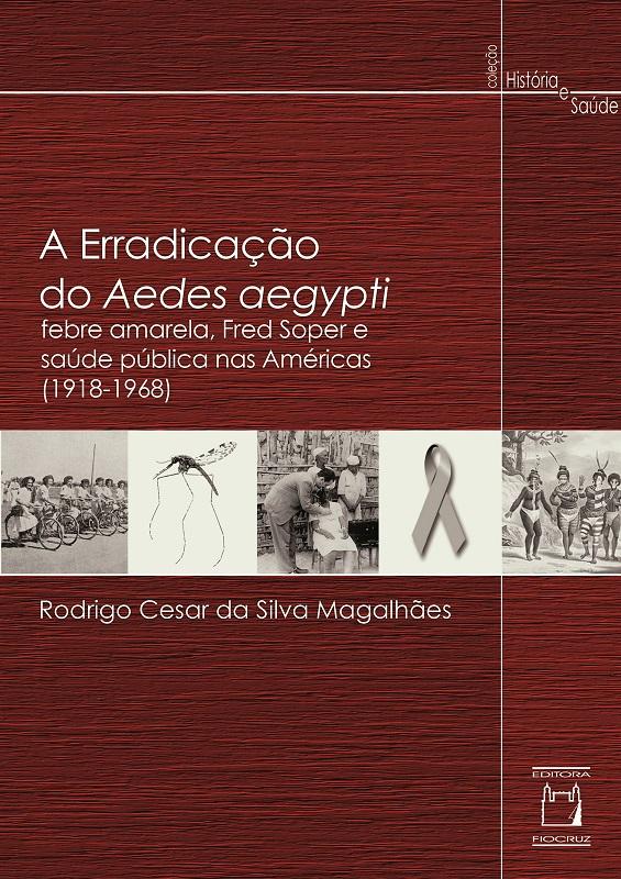 Erradicação do Aedes aegypti: febre amarela, Fred Soper e saúde pública nas Américas (1918-1968), A  - Livraria Virtual da Editora Fiocruz