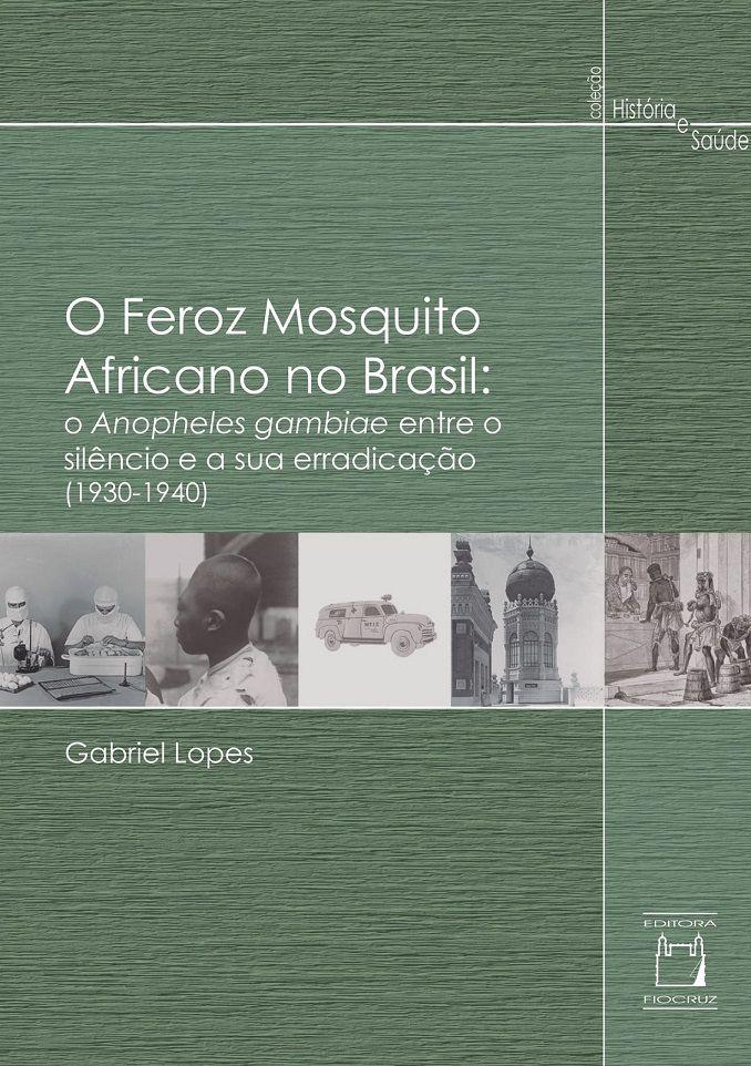 Feroz Mosquito Africano no Brasil: o Anopheles gambiae entre o silêncio e a sua erradicação (1930-1940), O  - Livraria Virtual da Editora Fiocruz