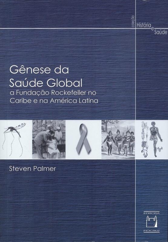 Gênese da Saúde Global: a Fundação Rockefeller no Caribe e na América Latina  - Livraria Virtual da Editora Fiocruz