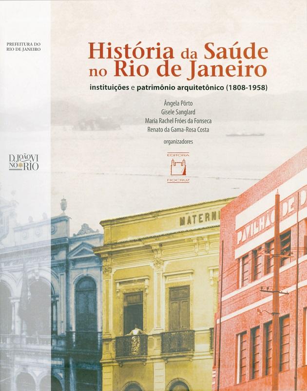 História da Saúde no Rio de Janeiro: instituições e patrimônio arquitetônico (1808-1958)  - Livraria Virtual da Editora Fiocruz