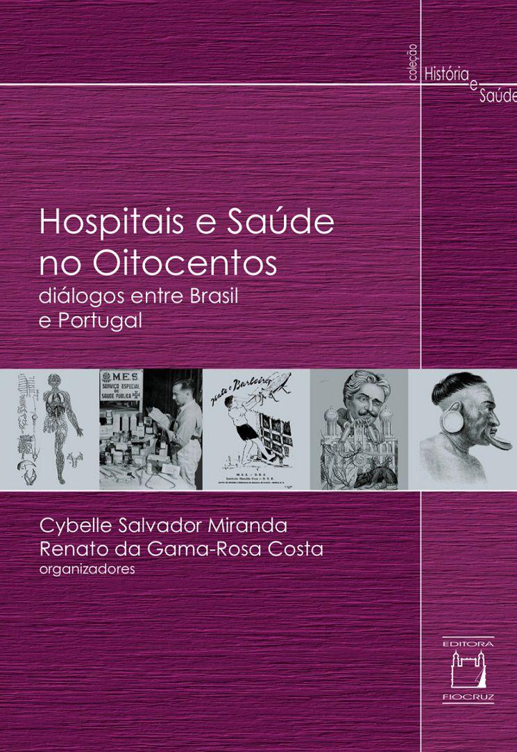 Hospitais e Saúde no Oitocentos: diálogos entre Brasil e Portugal  - Livraria Virtual da Editora Fiocruz
