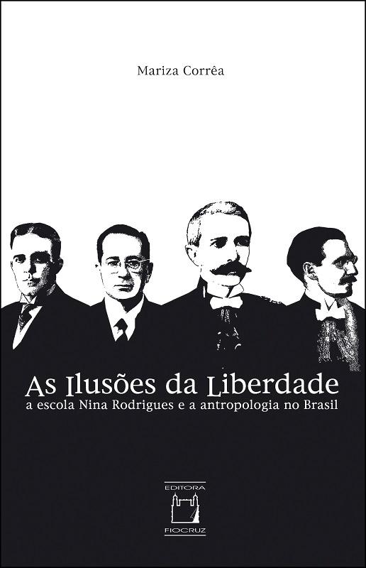 Ilusões da Liberdade: a escola Nina Rodrigues e a antropologia no Brasil, As  - Livraria Virtual da Editora Fiocruz
