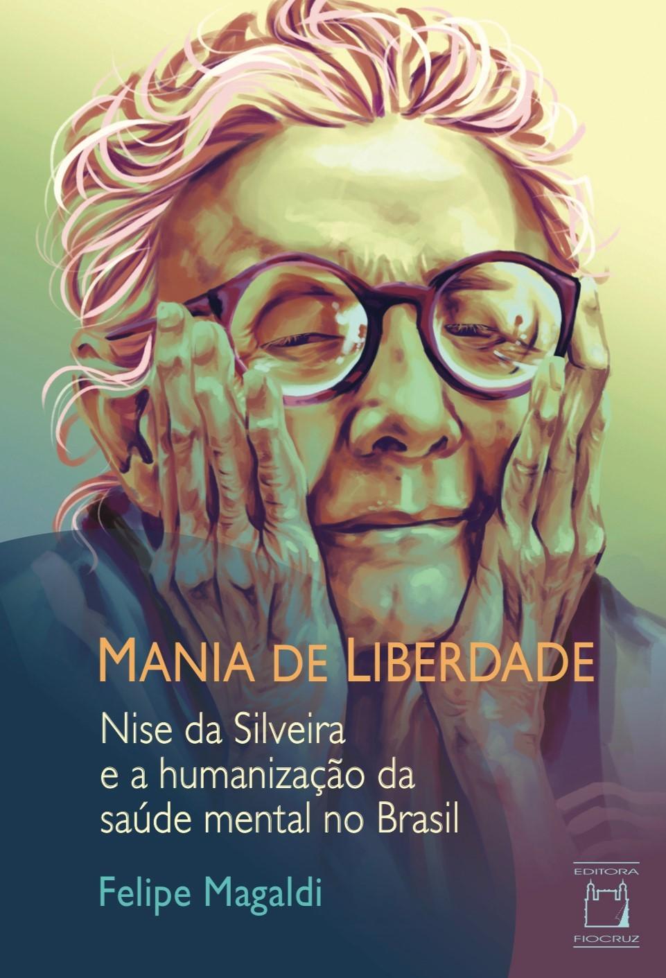 Mania de Liberdade: Nise da Silveira e a humanização da saúde mental no Brasil  - Livraria Virtual da Editora Fiocruz