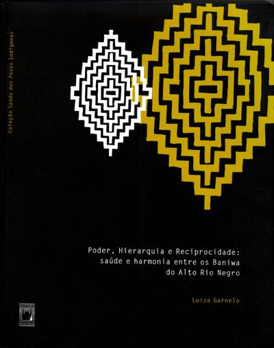 Poder, Hierarquia e Reciprocidade: saúde e harmonia entre os Baniwa do Alto Rio Negro  - Livraria Virtual da Editora Fiocruz