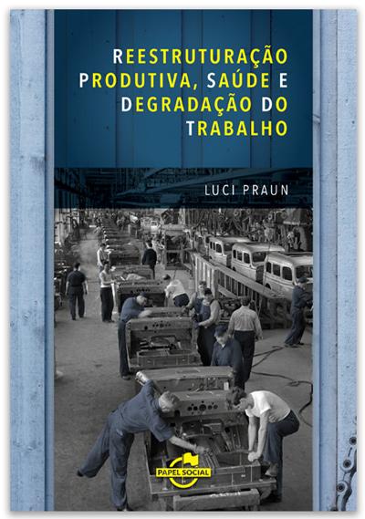 Reestruturação Produtiva, Saúde e Degradação do Trabalho  - Editora Papel Social