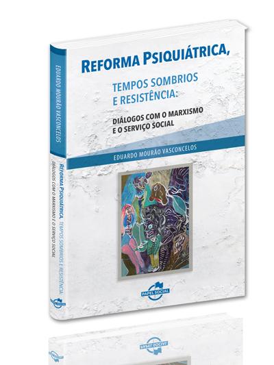 Reforma Psiquiátrica, Tempos Sombrios e Resistência: Diálogos com o Marxismo e o Serviço Social  - Editora Papel Social