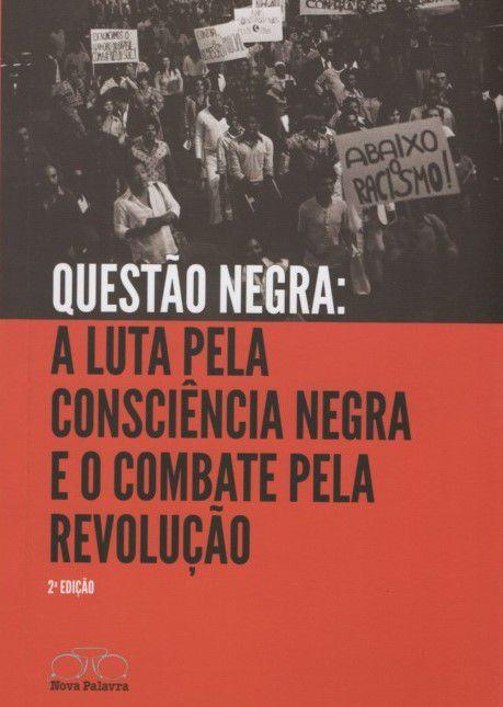 Questão Negra: A Luta Pela Consciência Negra e o Combate pela Revolução