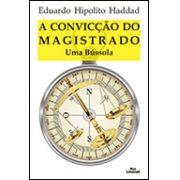 A CONVICÇÃO DO MAGISTRADO: UMA BÚSSOLA <br> Eduardo Hipolito Haddad