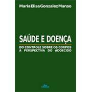 SAÚDE E DOENÇA: DO CONTROLE SOBRE OS CORPOS À PERSPECTIVA DO ADOECIDO <br> Maria Elisa Gonzalez Manso