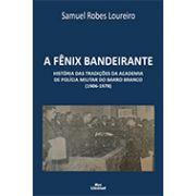A FÊNIX BANDEIRANTE - HISTÓRIA DAS TRADIÇÕES DA ACADEMIA DE POLÍCIA MILITAR DO BARRO BRANCO (1906-1978) Samuel Robes Loureiro