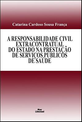A RESPONSABILIDADE CIVIL EXTRACONTRATUAL DO ESTADO NA PRESTAÇÃO DE SERVIÇOS PÚBLICOS DE SAÚDE  <br>  Catarina Cardoso Sousa França  - LIVRARIA MAX LIMONAD
