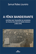 A FÊNIX BANDEIRANTE - HISTÓRIA DAS TRADIÇÕES DA ACADEMIA DE POLÍCIA MILITAR DO BARRO BRANCO (1906-1978) <br> Samuel Robes Loureiro  - LIVRARIA MAX LIMONAD