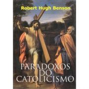 Paradoxos do Catolicismo - Robert Hugh Benson