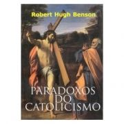 Paradoxos do Catolicismo - Robert Hugh Benson