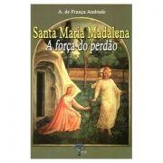 Santa Maria Madalena: A Força do Perdão - A. de França Andrade
