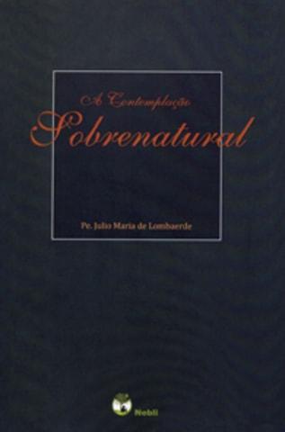 A Contemplação Sobrenatural - Pe. Júlio Maria de Lombaerde