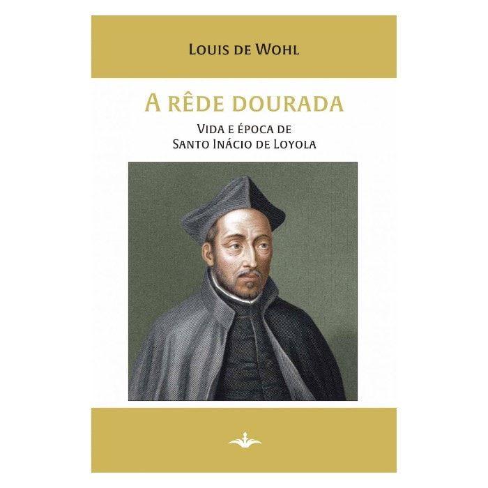 A Rede Dourada: Vida e Época de Santo Inácio de Loyola - Louis de Wohl
