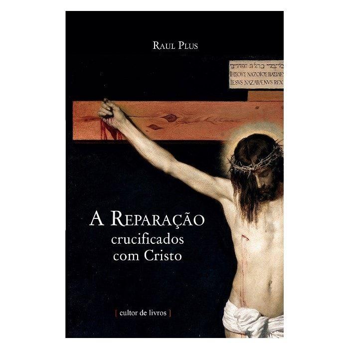 A Reparação: Crucificados com Cristo - Raul Plus