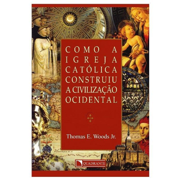 Como a Igreja Católica Construiu a Civilização Ocidental - Thomas E. Woods Jr.