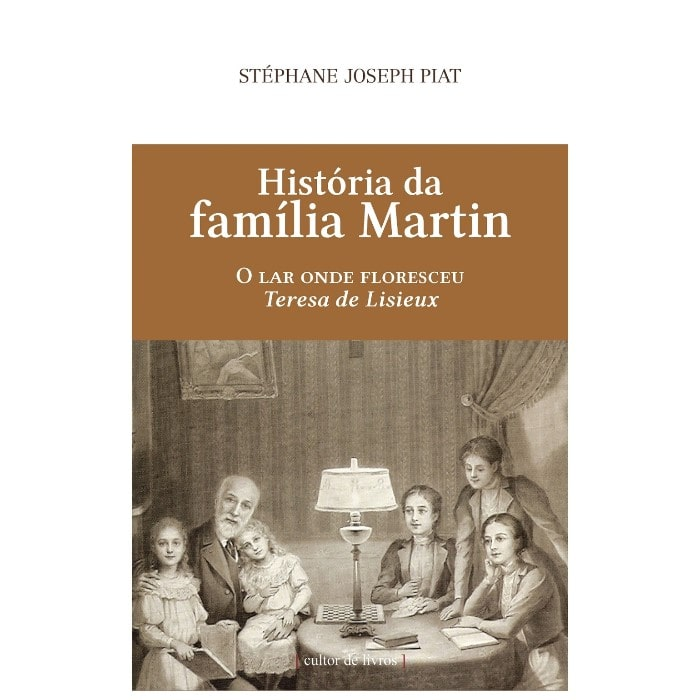 História da Família Martin: O Lar onde Floresceu Teresa de Lisieux - Stéphane Joseph Piat