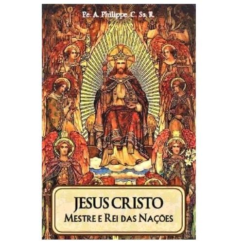Jesus Cristo: Mestre e Rei das Nações - Pe. A. Philippe, C.Ss.R.