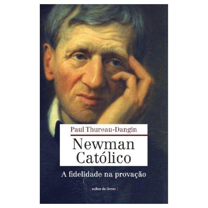 Newman Católico: A Fidelidade na Provação - Paul Thureau-Dangin