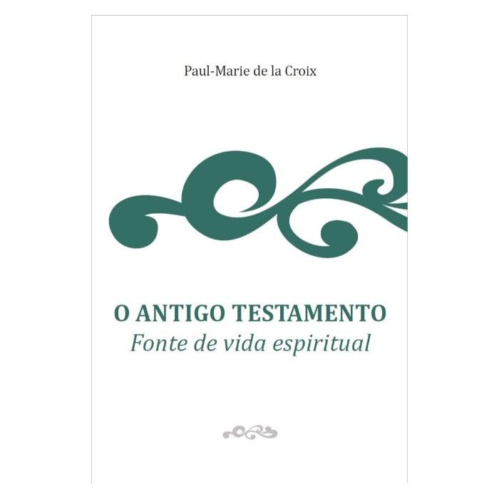 O Antigo Testamento: Fonte de Vida Espiritual - Paul-Marie de la Croix