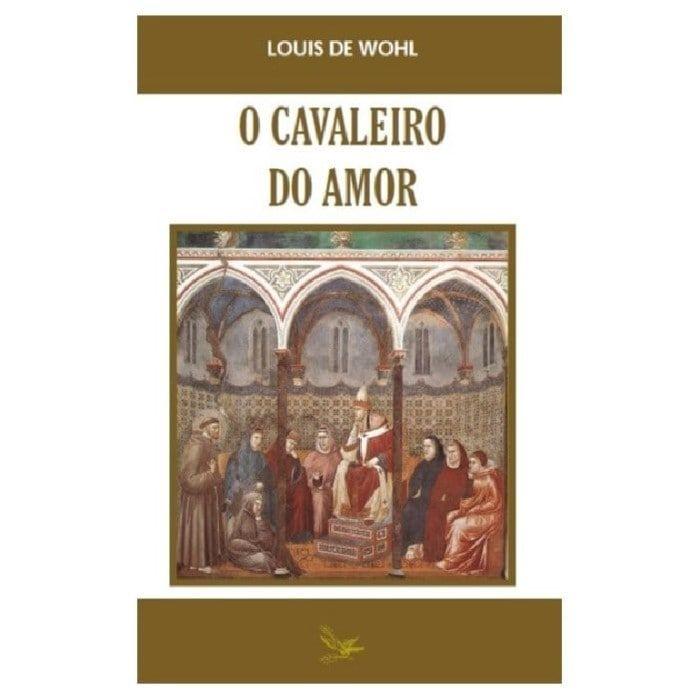 O Cavaleiro do Amor: São Francisco de Assis e o Seu Tempo - Louis de Wohl