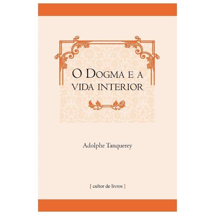 O Dogma e a Vida Interior - Adolphe Tanquerey