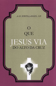 O Que Jesus Via do Alto da Cruz - A. D. Sertillanges