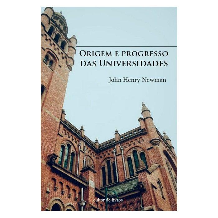 Origem e Progresso das Universidades - John Henry Newman