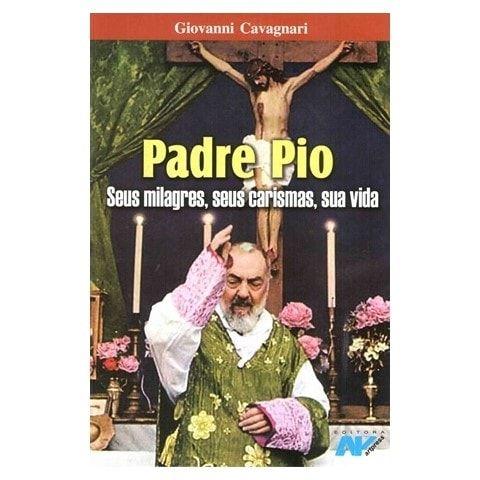 Padre Pio: Seus Milagres, Seus Carismas, Sua Vida - Giovanni Cavagnari