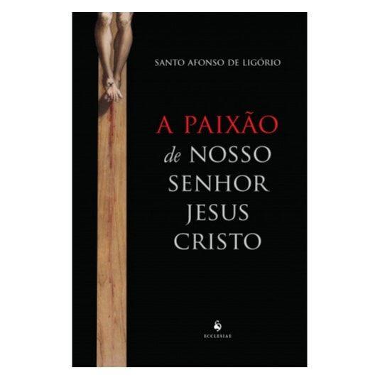 A Paixão de Nosso Senhor Jesus Cristo - S. Afonso de Ligório