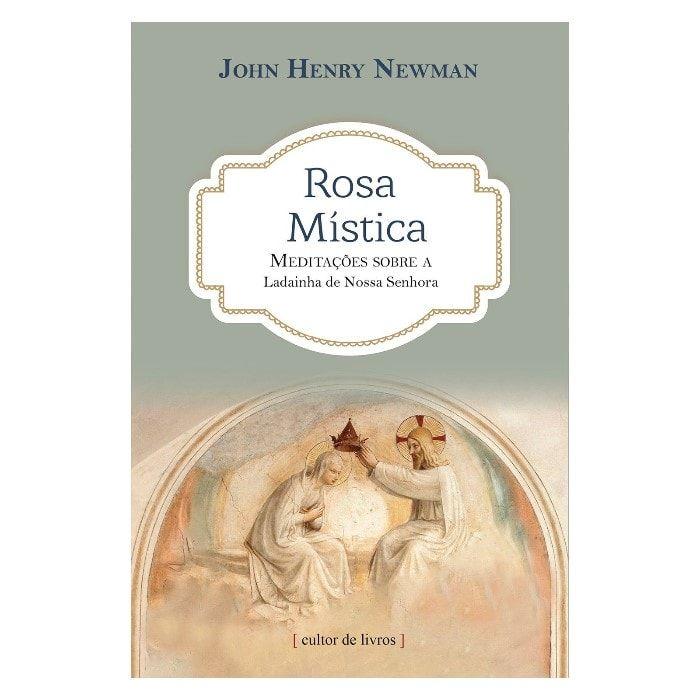 Rosa Mística: Meditações sobre a Ladainha de Nossa Senhora - John Henry Newman