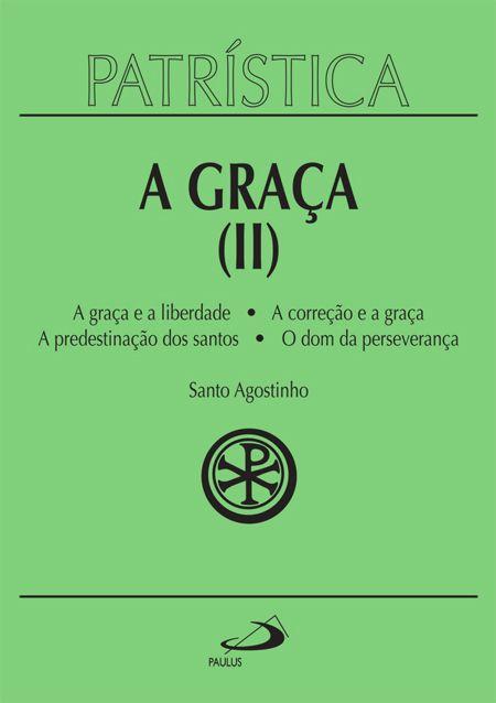 A Graça (II) - A graça e a liberdade | A correção fraterna | A predestinação dos santos | O dom da esperança - Vol. 13 - S. Agostinho