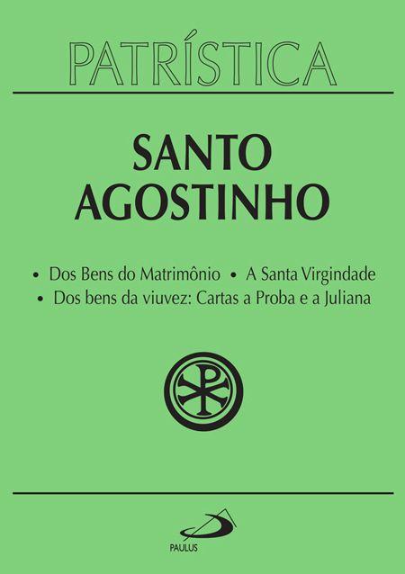 Dos Bens do Matrimônio | A Santa Virgindade | Dos Bens da Viuvez: Cartas a Proba e a Juliana - Vol. 16 - S. Agostinho