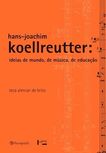 Koellreutter: idéias do mundo, de música, da educaçao - Teca Alencar de Brito