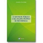 O Servidor Público e seu Regime Próprio de Previdência, 1a.ed., 2011