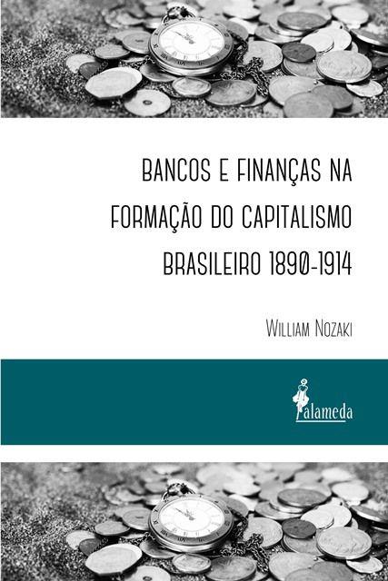 Bancos e finanças na formação do capitalismo brasileiro 1890-1914 , de William Nozaki